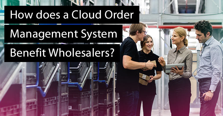 How does a Cloud Order Management System Benefit Wholesalers?