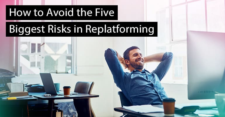How to Avoid the Five Biggest Risks in Replatforming