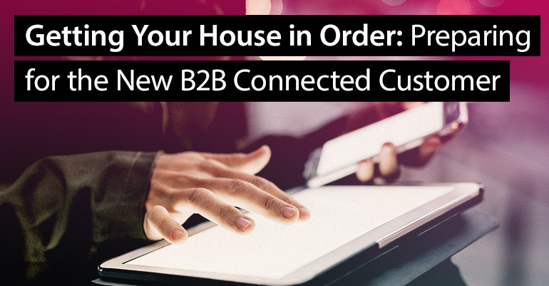 Getting Your House in Order: Preparing for the New B2B Connected Customer