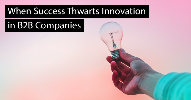 When Success Thwarts Innovation in B2B Companies