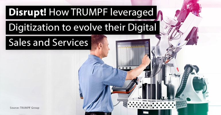 Disrupt! How TRUMPF leveraged Digitization to evolve their Digital Sales and Services
